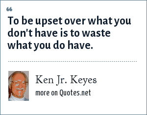 Ken Jr. Keyes: To be upset over what you don't have is to waste what you do have.