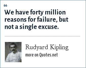 Rudyard Kipling: We have forty million reasons for failure, but not a single excuse.