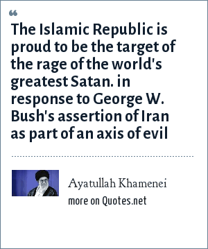 Ayatullah Khamenei: The Islamic Republic is proud to be the target of the rage of the world's greatest Satan. in response to George W. Bush's assertion of Iran as part of an axis of evil