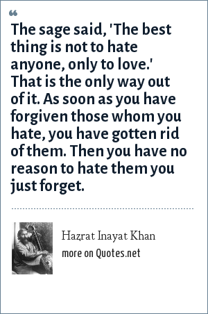 Hazrat Inayat Khan: The sage said, 'The best thing is not to hate anyone, only to love.' That is the only way out of it. As soon as you have forgiven those whom you hate, you have gotten rid of them. Then you have no reason to hate them you just forget.