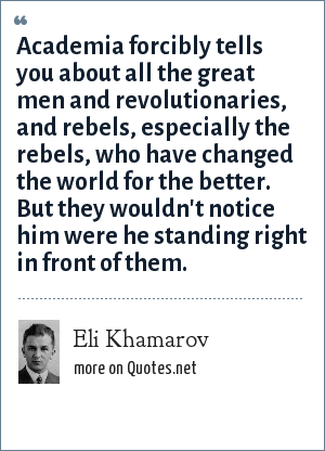 Eli Khamarov: Academia forcibly tells you about all the great men and revolutionaries, and rebels, especially the rebels, who have changed the world for the better. But they wouldn't notice him were he standing right in front of them.