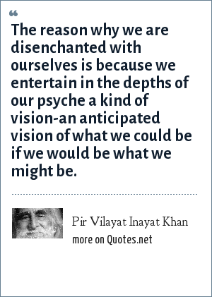 Pir Vilayat Inayat Khan: The reason why we are disenchanted with ourselves is because we entertain in the depths of our psyche a kind of vision-an anticipated vision of what we could be if we would be what we might be.