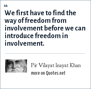 Pir Vilayat Inayat Khan: We first have to find the way of freedom from involvement before we can introduce freedom in involvement.