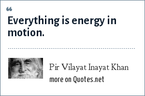 Pir Vilayat Inayat Khan: Everything is energy in motion.