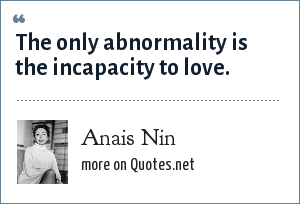 Anais Nin: The only abnormality is the incapacity to love.