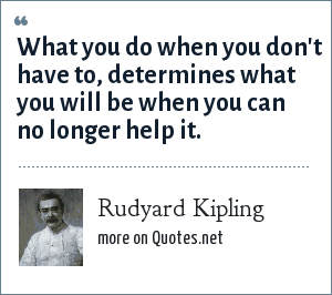 Rudyard Kipling: What you do when you don't have to, determines what you will be when you can no longer help it.