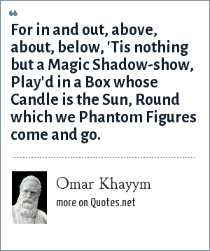Omar Khayym: For in and out, above, about, below, 'Tis nothing but a Magic Shadow-show, Play'd in a Box whose Candle is the Sun, Round which we Phantom Figures come and go.