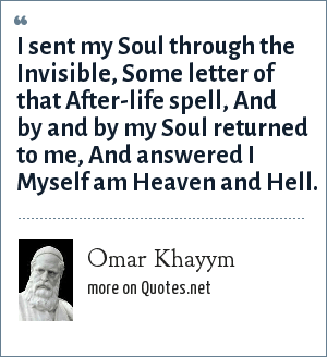 Omar Khayym: I sent my Soul through the Invisible, Some letter of that After-life spell, And by and by my Soul returned to me, And answered I Myself am Heaven and Hell.