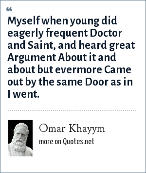 Omar Khayym: Myself when young did eagerly frequent Doctor and Saint, and heard great Argument About it and about but evermore Came out by the same Door as in I went.