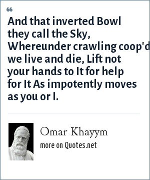Omar Khayym: And that inverted Bowl they call the Sky, Whereunder crawling coop'd we live and die, Lift not your hands to It for help for It As impotently moves as you or I.
