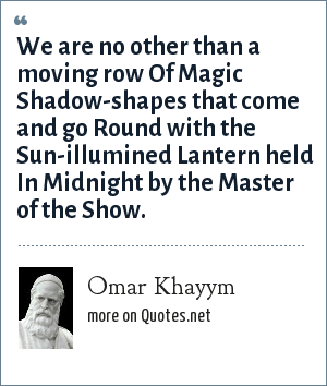 Omar Khayym: We are no other than a moving row Of Magic Shadow-shapes that come and go Round with the Sun-illumined Lantern held In Midnight by the Master of the Show.