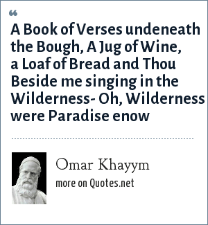 Omar Khayym: A Book of Verses undeneath the Bough, A Jug of Wine, a Loaf of Bread and Thou Beside me singing in the Wilderness- Oh, Wilderness were Paradise enow