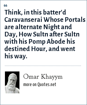Omar Khayym: Think, in this batter'd Caravanserai Whose Portals are alternate Night and Day, How Sultn after Sultn with his Pomp Abode his destined Hour, and went his way.