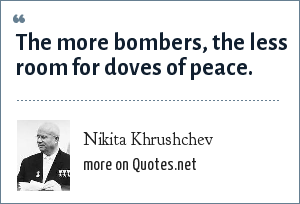 Nikita Khrushchev: The more bombers, the less room for doves of peace.