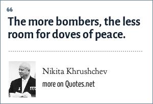 Nikita Khrushchev: The more bombers, the less room for doves of peace.