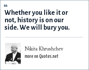 Nikita Khrushchev: Whether you like it or not, history is on our side. We will bury you.