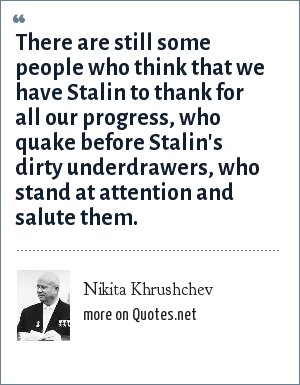 Nikita Khrushchev: There are still some people who think that we have Stalin to thank for all our progress, who quake before Stalin's dirty underdrawers, who stand at attention and salute them.