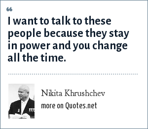 Nikita Khrushchev: I want to talk to these people because they stay in power and you change all the time.