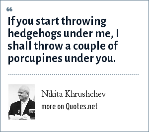 Nikita Khrushchev: If you start throwing hedgehogs under me, I shall throw a couple of porcupines under you.