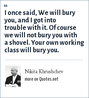 Nikita Khrushchev: I once said, We will bury you, and I got into trouble with it. Of course we will not bury you with a shovel. Your own working class will bury you.