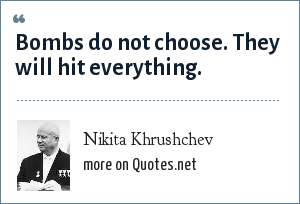 Nikita Khrushchev: Bombs do not choose. They will hit everything.