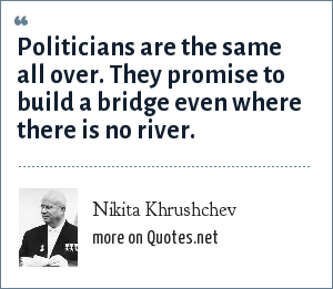 Nikita Khrushchev: Politicians are the same all over. They promise to build a bridge even where there is no river.