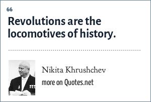 Nikita Khrushchev: Revolutions are the locomotives of history.