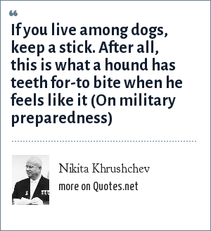 Nikita Khrushchev: If you live among dogs, keep a stick. After all, this is what a hound has teeth for-to bite when he feels like it (On military preparedness)