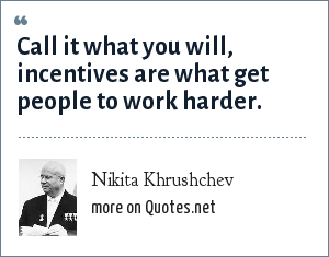Nikita Khrushchev: Call it what you will, incentives are what get people to work harder.
