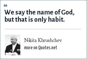Nikita Khrushchev: We say the name of God, but that is only habit.