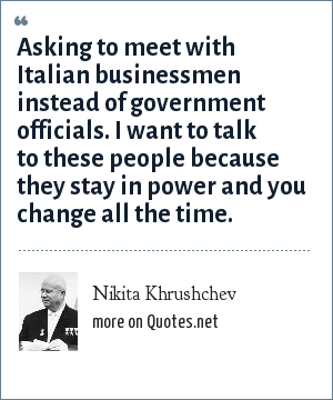 Nikita Khrushchev: Asking to meet with Italian businessmen instead of government officials. I want to talk to these people because they stay in power and you change all the time.