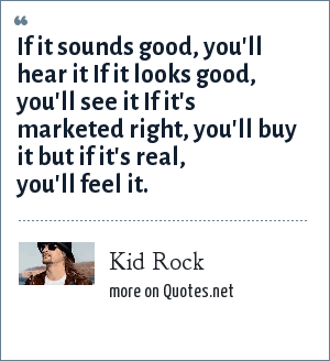 Kid Rock: If it sounds good, you'll hear it If it looks good, you'll see it If it's marketed right, you'll buy it but if it's real, you'll feel it.