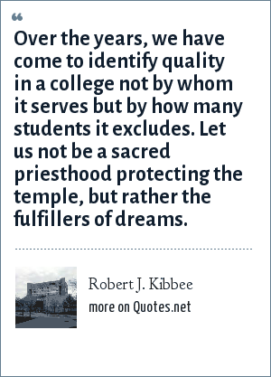 Robert J. Kibbee: Over the years, we have come to identify quality in a college not by whom it serves but by how many students it excludes. Let us not be a sacred priesthood protecting the temple, but rather the fulfillers of dreams.