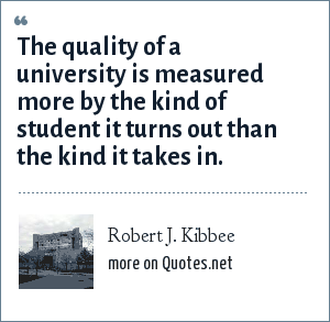 Robert J. Kibbee: The quality of a university is measured more by the kind of student it turns out than the kind it takes in.