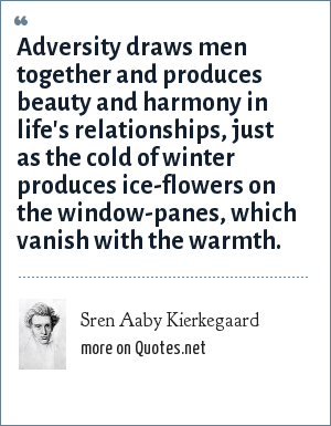 Sren Aaby Kierkegaard: Adversity draws men together and produces beauty and harmony in life's relationships, just as the cold of winter produces ice-flowers on the window-panes, which vanish with the warmth.