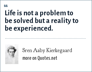 Sren Aaby Kierkegaard: Life is not a problem to be solved but a reality to be experienced.