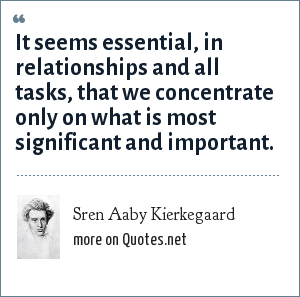 Sren Aaby Kierkegaard: It seems essential, in relationships and all tasks, that we concentrate only on what is most significant and important.