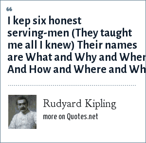 Rudyard Kipling: I kep six honest serving-men (They taught me all I knew) Their names are What and Why and When And How and Where and Who.