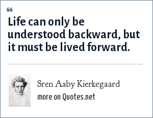 Sren Aaby Kierkegaard: Life can only be understood backward, but it must be lived forward.