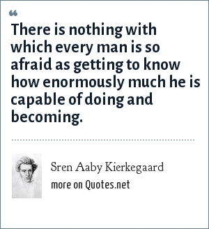 Sren Aaby Kierkegaard: There is nothing with which every man is so afraid as getting to know how enormously much he is capable of doing and becoming.