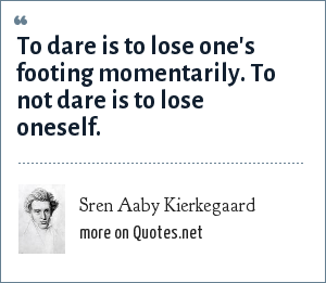 Sren Aaby Kierkegaard: To dare is to lose one's footing momentarily. To not dare is to lose oneself.