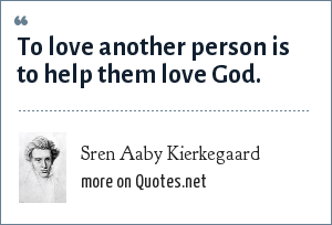 Sren Aaby Kierkegaard: To love another person is to help them love God.