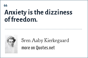 Sren Aaby Kierkegaard: Anxiety is the dizziness of freedom.