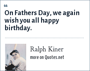 Ralph Kiner: On Fathers Day, we again wish you all happy birthday.