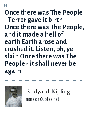 Rudyard Kipling: Once there was The People - Terror gave it birth Once there was The People, and it made a hell of earth Earth arose and crushed it. Listen, oh, ye slain Once there was The People - it shall never be again