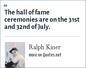 Ralph Kiner: The hall of fame ceremonies are on the 31st and 32nd of July.