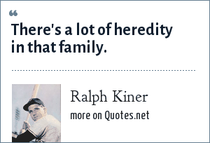 Ralph Kiner: There's a lot of heredity in that family.
