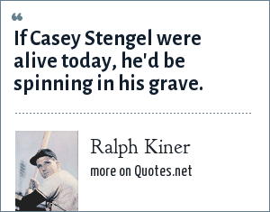 Ralph Kiner: If Casey Stengel were alive today, he'd be spinning in his grave.