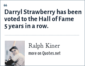 Ralph Kiner: Darryl Strawberry has been voted to the Hall of Fame 5 years in a row.