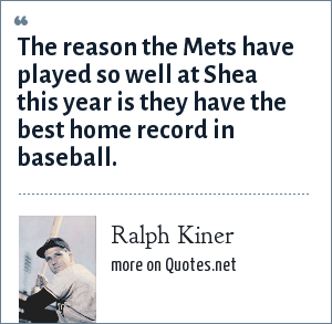 Ralph Kiner: The reason the Mets have played so well at Shea this year is they have the best home record in baseball.